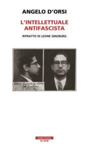 L'INTELLETTUALE ANTIFASCISTA Ritratto di Leone Ginzburg Angelo D'Orsi Recensioni Libri e News