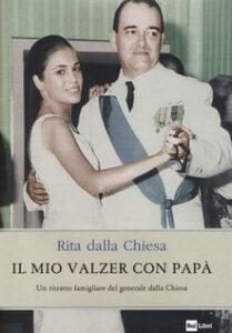 IL MIO VALZER CON PAPÀ.Un ritratto famigliare del generale dalla Chiesa. di Rita Dalla Chiesa