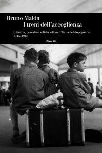 I treni dell'accoglienza. Infanzia, povertà e solidarietà nell'Italia del dopoguerra 1945-1948 Bruno Maida
